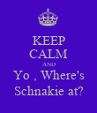 KEEP CALM AND Yo , Where's Schnakie at? - Personalised Poster large