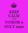 KEEP CALM AND YOSEOB is ONLY mine - Personalised Poster large
