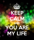 KEEP CALM AND YOU ARE MY LIFE - Personalised Poster large