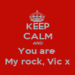 KEEP CALM AND You are  My rock, Vic x - Personalised Poster large