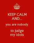KEEP CALM AND... you are nobody  to judge  my idols - Personalised Poster large