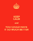 KEEP CALM and YOU COULD HAVE IT SO MUCH BETTER - Personalised Poster large