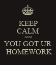 KEEP CALM AND YOU GOT UR  HOMEWORK - Personalised Poster large