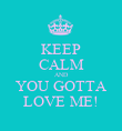 KEEP CALM AND YOU GOTTA LOVE ME! - Personalised Poster large
