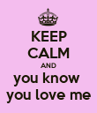 KEEP CALM AND you know  you love me - Personalised Poster large