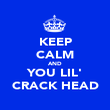 KEEP CALM AND YOU LIL' CRACK HEAD - Personalised Poster large