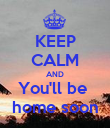 KEEP CALM AND You'll be  home soon - Personalised Poster large