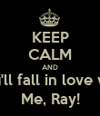 KEEP CALM AND You'll fall in love with Me, Ray! - Personalised Poster large