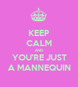 KEEP CALM AND YOU'RE JUST A MANNEQUIN - Personalised Poster large