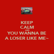 KEEP CALM AND YOU WANNA BE A LOSER LIKE ME~ - Personalised Poster large