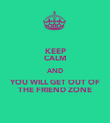 KEEP CALM AND YOU WILL GET OUT OF THE FRIEND ZONE - Personalised Poster large