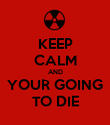 KEEP CALM AND  YOUR GOING  TO DIE - Personalised Poster large