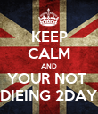 KEEP CALM AND YOUR NOT  DIEING 2DAY - Personalised Poster large