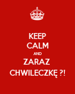 KEEP CALM AND ZARAZ  CHWILECZKĘ ?! - Personalised Poster large