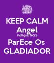 KEEP CALM Angel PoRquE NóiS ParEce Os  GLADIADOR - Personalised Poster large