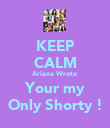 KEEP CALM Ariana Wrote  Your my Only Shorty ! - Personalised Poster large