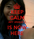 KEEP CALM ARY ANALIA :) IS NOW HERE - Personalised Poster large