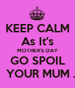 KEEP CALM As It's MOTHER'S DAY GO SPOIL   YOUR MUM . - Personalised Poster large