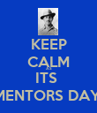 KEEP CALM AS ITS  MENTORS DAY  - Personalised Poster large
