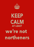 KEEP CALM AT LEAST we're not  northeners - Personalised Poster large