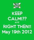 KEEP CALM!?? AYE RIGHT THEN!! May 19th 2012 - Personalised Poster large