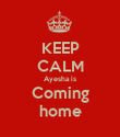 KEEP CALM Ayesha is Coming home - Personalised Poster large