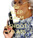 KEEP CALM B FO I SHOOT YO ASS - Personalised Poster large