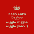 Keep Calm Baylee And wiggle wiggle  wiggle yeah :)  - Personalised Poster large