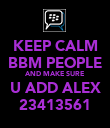 KEEP CALM BBM PEOPLE AND MAKE SURE U ADD ALEX 23413561 - Personalised Poster large