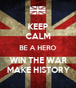 KEEP CALM BE A HERO WIN THE WAR MAKE HISTORY - Personalised Poster large