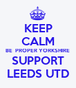 KEEP CALM BE  PROPER YORKSHIRE  SUPPORT LEEDS UTD - Personalised Poster large