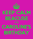 KEEP CALM BEACUSE IT'S CAROLINE'S BIRTHDAY - Personalised Poster large