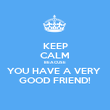 KEEP CALM BEACUSE YOU HAVE A VERY  GOOD FRIEND! - Personalised Poster large