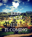 KEEP CALM BECAUSE 12/12  IS COMING - Personalised Poster large