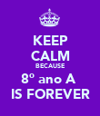 KEEP CALM BECAUSE 8º ano A  IS FOREVER - Personalised Poster large