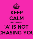 KEEP CALM BECAUSE  'A' IS NOT CHASING YOU - Personalised Poster large