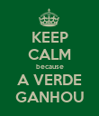 KEEP CALM because A VERDE GANHOU - Personalised Poster large