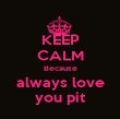 KEEP CALM Because always love you pit - Personalised Poster large