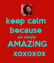 keep calm  because  am simply AMAZING   xoxoxox - Personalised Poster large