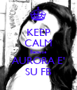 KEEP CALM Because AURORA E' SU FB - Personalised Poster large