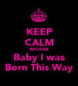 KEEP CALM BECAUSE Baby I was Born This Way - Personalised Poster large