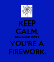 KEEP CALM. BECAUSE BABY YOU'RE A FIREWORK. - Personalised Poster large