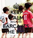 KEEP CALM BECAUSE  BARCA ITS  THE BEST - Personalised Poster large