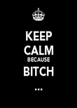 KEEP CALM BECAUSE BITCH ... - Personalised Poster large