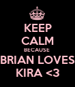 KEEP CALM BECAUSE  BRIAN LOVES KIRA <3 - Personalised Poster large