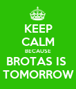 KEEP CALM BECAUSE BROTAS IS  TOMORROW - Personalised Poster large
