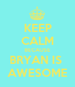 KEEP CALM BECAUSE BRYAN IS  AWESOME - Personalised Poster large