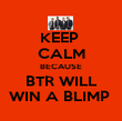 KEEP  CALM BECAUSE BTR WILL WIN A BLIMP  - Personalised Poster large