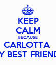 KEEP CALM BECAUSE CARLOTTA  IS MY BEST FRIENDS :3 - Personalised Poster large