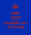 KEEP CALM Because CHANGE YOU ATTITUDE - Personalised Poster large